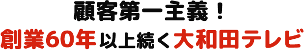 顧客第一主義! 創業60年以上続く大和田テレビ